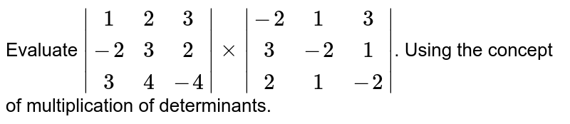Evaluate ` [1,2,3],[-2,3,2],[3,4,-4] xx [-2,1,3],[3,-2,1],[2,1,-2] `.  Using the concept of multiplication of determinants.