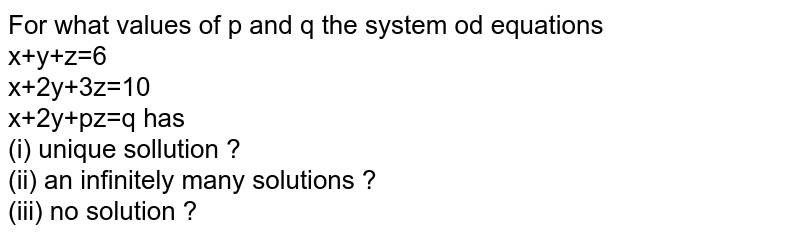 For what values of p and q the system od equations <br> x+y+z=6 <br> x+2y+3z=10 <br> x+2y+pz=q has <br> (i) unique sollution ? <br> (ii) an infinitely many solutions ? <br> (iii) no solution ?