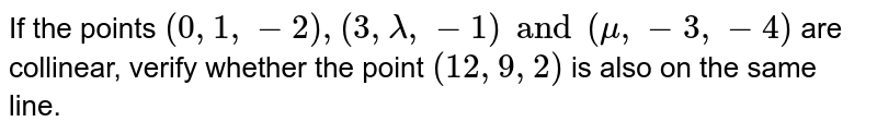 If the points `(0, 1, -2), (3, lambda, -1) and (mu, -3, -4)` are collinear, verify whether the point `(12, 9, 2)` is also on the same line.