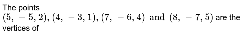 The points `(5, -5, 2), (4, -3, 1), (7, -6, 4) and (8, -7, 5)` are the vertices of