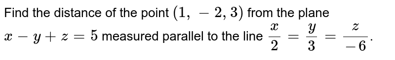Find the distance of the point `(1,-2,3)` from the plane `x-y+z=5` measured parallel to the line `x/2=y/3=z/-6`.