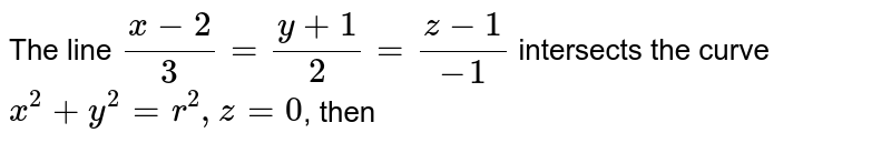 The line `(x-2)/(3)=(y+1)/(2)=(z-1)/(-1)` intersects the curve `x^2+y^2=r^2, z=0`, then