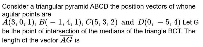 Consider a triangular pyramid ABCD the position vectors of whone agular points are `A(3,0,1),B(-1,4,1),C(5,3, 2) and D(0,-5,4)` Let G be the point of intersection of the medians of the triangle BCT. The length of the vector  `bar(AG)` is