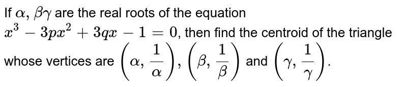 If `alpha, beta gamma` are the real roots of the equation `x^(3)-3px^(2)+3qx-1=0`, then find the centroid of the triangle whose vertices are `(alpha, (1)/(alpha)), (beta, (1)/(beta))` and `(gamma, (1)/(gamma))`.