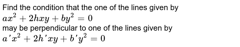 Find the condition that the one of the lines given by `ax^2+2hxy+by^2=0` <br> may be perpendicular to one of the lines given by `a'x^2+2h'xy+b'y^2=0`