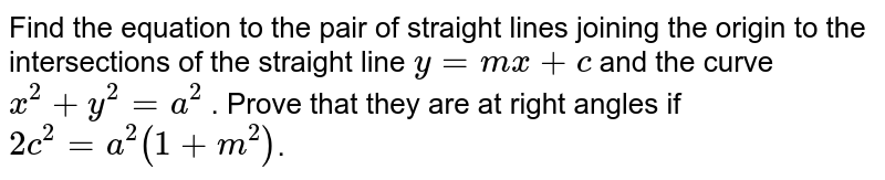Find the equation to the pair of straight lines joining the origin to the intersections oi the straight line  `y=mx + c` and the curve  `x^2 + y^2=a^2` . Prove that they are at right angles if  `2c^2=a^2(1+m^2)`.