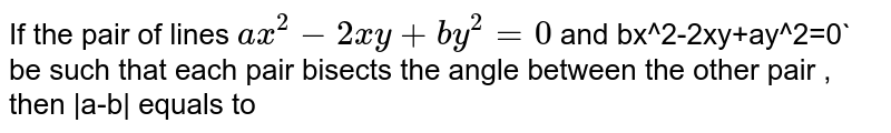If the pair of lines `ax^2-2xy+by^2=0` and bx^2-2xy+ay^2=0` <br> be such that each pair bisects the angle between the other pair , then  a-b  equals to
