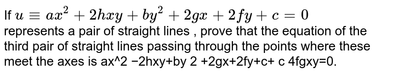 If `u-=ax^2+2hxy+by^2+2gx+2fy+c=0`  <br> represents a pair of straight lines , prove that the equation of the third pair  of straight lines passing through the points where these meet the axes is   ax^2  −2hxy+by  2  +2gx+2fy+c+  c 4fg   xy=0.