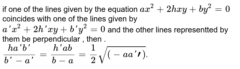 if one of the lines given by the equation `ax^2+2hxy+by^2=0` coincides with one of the lines given by `a'x^2+2h'xy+b'y^2=0` and the other lines representted by them be perpendicular , then . <br> `(ha'b')/(b'-a')=(h'ab)/(b-a)=1/2sqrt((-aa'bb')`.