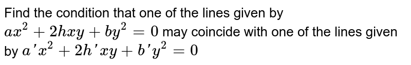 Find the condition that one of the lines given by `ax^2+2hxy+by^2=0` may coincide with one of the lines   given by `a' x^2 +2h'xy+b'y^2=0`
