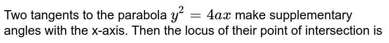 Two tangents to the parabola `y^2=4ax` make supplementary angles with the x-axis. Then the locus of their point of intersection is