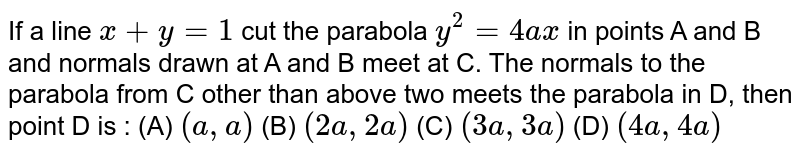 If a line `x+ y =1` cut the parabola `y^2 = 4ax` in points A and B and normals drawn at A and B meet at C. The normals to the parabola from C other than above two meets the parabola in D, then point D is :     (A) `(a,a)`  (B) `(2a,2a)`  (C) `(3a,3a)` (D) `(4a,4a)`