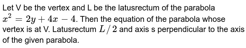 Let V be the vertex and L be the latusrectum of the parabola `x^2=2y+4x-4`. Then the equation of the parabola whose vertex is at V.  Latusrectum `L//2` and axis s perpendicular to the axis of the given parabola.