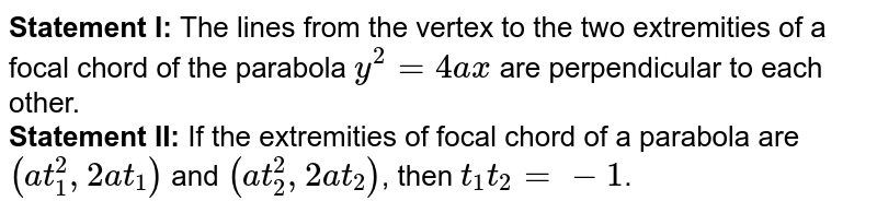 <b>Statement I: </b>The lines from the vertex to the two extremities of a focal chord of the parabola `y^2=4ax` are perpendicular to each other. <br> <b>Statement II:</b> If the extremities of focal chord of a parabola are `(at_1^2,2at_1)`  and `(at_2^2,2at_2)`, then `t_1t_2=-1`.