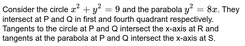 Consider the circle `x^2 + y^2 = 9` and the parabola `y^2 = 8x`. They intersect at P and Q in first and fourth quadrant respectively. Tangents to the circle at P  and Q intersect the x-axis at R and tangents at the parabola at P and Q intersect the x-axis at S.