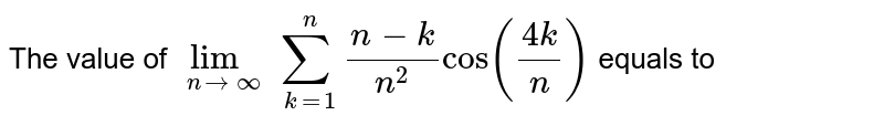 The value of `\lim_{n \to \infty } sum_(k=1)^n (n-k)/(n^2) cos((4k)/n)` equals to