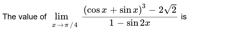 The value of `lim_(xto pi//4)((cosx+sinx)^(3)-2sqrt(2))/(1-sin2x)` is
