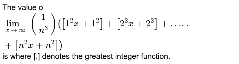 The value o `lim_(xtooo)(1/(n^(3)))([1^(2)x+1^(2)]+[2^(2)x+2^(2)]+…..+[n^(2)x+n^(2)])` is where [.] denotes the greatest integer function.