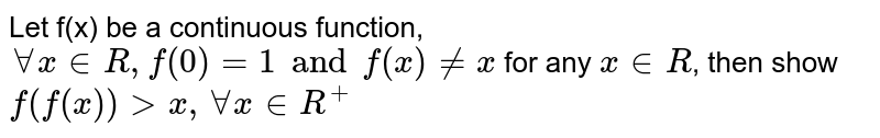 Let f(x) be a continuous function, `AA x in R, f(0) = 1 and f(x) ne x` for any `x in R`, then show `f(f(x)) gt x, AA x in R^(+)`