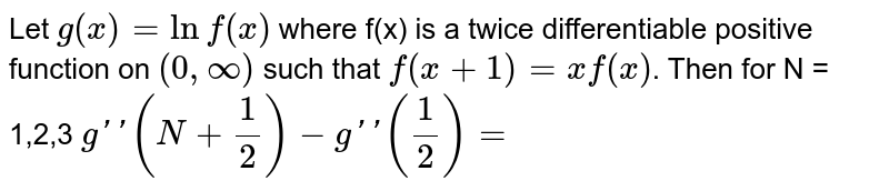 Let `g(x)  = ln f(x)` where f(x) is a twice differentiable positive function on `(0, oo)` such that `f(x+1) = x f(x)`. Then for N = 1,2,3 `g''(N+1/2)- g''(1/2) =`
