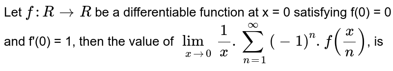 Let `f : R rarr R` be a differentiable function at x = 0 satisfying f(0) = 0 and f'(0) = 1, then the value of `lim_(x to 0) (1)/(x) . sum_(n=1)^(oo)(-1)^(n).f((x)/(n))`, is