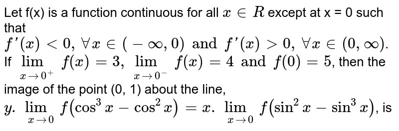 Let f(x) is a function continuous for all `x in R` except at x = 0 such that `f'(x) lt 0, AA x in (-oo, 0) and f'(x) gt 0, AA x in (0, oo)`. If `lim_(x rarr 0^(+)) f(x) = 3, lim_(x rarr 0^(-)) f(x) = 4 and f(0) = 5`, then the image of the point (0, 1) about the line, `y.lim_(x rarr 0) f(cos^(3) x - cos^(2) x) = x. lim_(x rarr 0) f(sin^(2) x - sin^(3) x)`, is