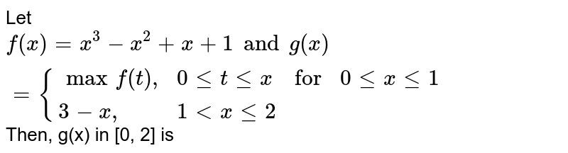 """Let `f(x) = x^(3) - x^(2) + x + 1 and g(x) = {{:(max f(t)"""","""", 0 le t le x,""""for"""",0 le x le 1),(3-x"""","""",1 lt x le 2,,):}` Then, g(x) in [0, 2] is"""