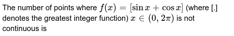 The number of points where `f(x) = [sin x + cosx]` (where [.] denotes the greatest integer function) `x in (0,2pi)` is not continuous is