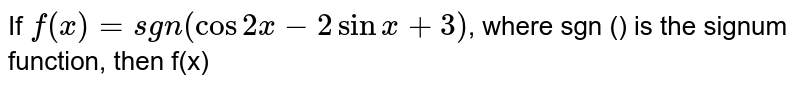 If `f(x)=sgn(cos 2x - 2 sin x + 3)`, where sgn () is the signum function, then f(x)