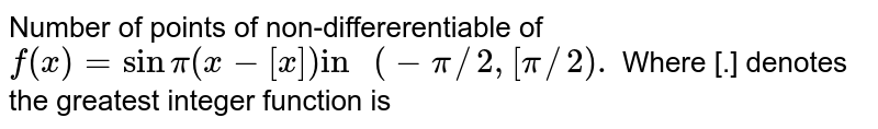 """Number of points of non-differerentiable of `f(x)=sin pi(x-[x])""""in """"(-pi//2,[pi//2).` Where [.] denotes the greatest integer function is"""