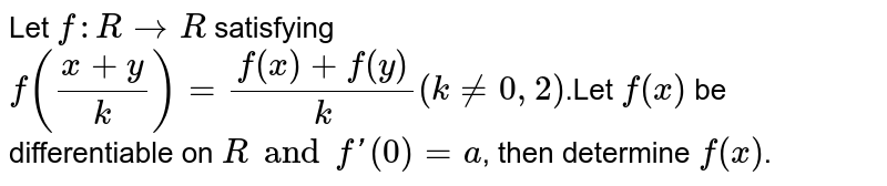 Let  `f: R->R` satisfying   `f((x+y)/k)=(f(x)+f(y))/k( k != 0,2)`.Let  `f(x)` be differentiable on `R and f'(0) = a`, then determine `f(x)`.