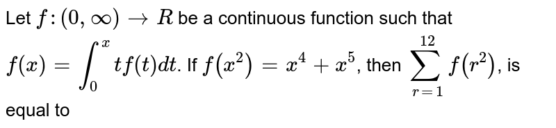 Let `f : (0, oo) rarr R` be a continuous function such that `f(x) = int_(0)^(x) t f(t) dt`. If `f(x^(2)) = x^(4) + x^(5)`, then `sum_(r = 1)^(12) f(r^(2))`, is equal to