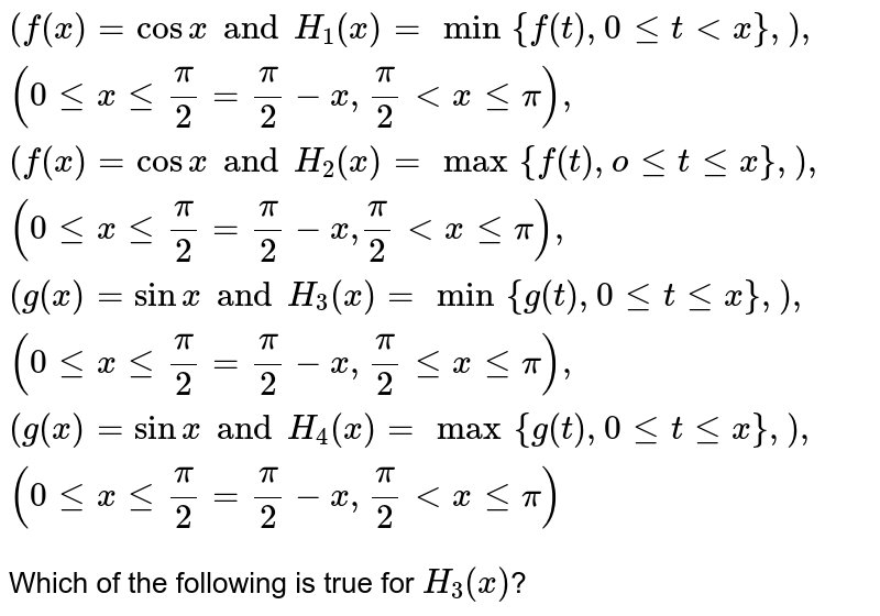 """`{:(f(x) = cos x and H_(1)(x) = min{f(t), 0 le t lt x},),(0 le x le (pi)/(2) = (pi)/(2)-x,(pi)/(2) lt x le pi),(f(x) = cos x and H_(2) (x) = max {f(t), o le t le x},),(0 le x le (pi)/(2) = (pi)/(2) - x"""",""""(pi)/(2) lt x le pi),(g(x) = sin x and H_(3)(x) = min{g(t),0 le t le x},),(0 le x le (pi)/(2)=(pi)/(2) - x, (pi)/(2) le x le pi),(g(x) = sin x and H_(4)(x) = max{g(t),0 le t le x},),(0 le x le (pi)/(2) = (pi)/(2) - x, (pi)/(2) lt x le pi):}` <br> Which of the following is true for `H_(3) (x)`?"""