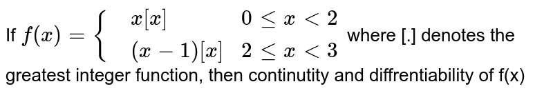 If `f(x)={{:(,x[x], 0 le x lt 2),(,(x-1)[x], 2 le x lt 3):}` where [.] denotes the greatest integer function, then continutity and diffrentiability of f(x)