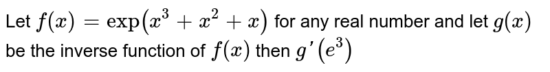 Let `f(x) = exp(x^3 +x^2+x)` for any real number and let `g(x)` be the inverse function of `f(x)` then `g'(e^3)`