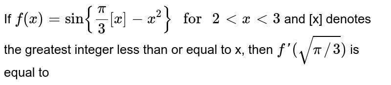 """If `f(x)=sin{(pi)/(3)[x]-x^(2)}"""" for """"2ltxlt3` and [x] denotes  the greatest integer less than or equal to x, then `f'""""(""""sqrt(pi//3)"""")""""` is equal to"""
