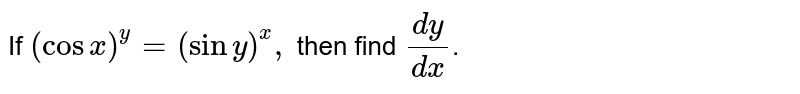 If `(cosx)^(y)=(siny)^(x),` then find `(dy)/(dx)`.