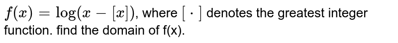 `f(x)=log(x-[x])`, where `[*]` denotes the greatest integer function. find the domain of f(x).