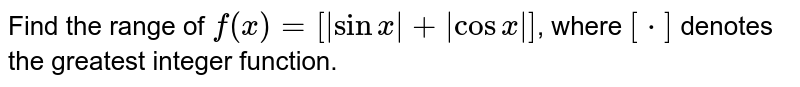 Find the range of `f(x)=[abs(sinx)+abs(cosx)]`, where `[*]` denotes the greatest integer function.