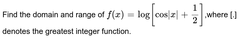 Find the domain and range of   `f(x)=log[ cos|x|+1/2]`,where [.] denotes the greatest integer function.