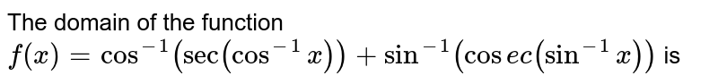 The domain of the function  `f(x)=cos^(-1)(sec(cos^-1 x))+sin^(-1)(cosec(sin^(-1)x))` is