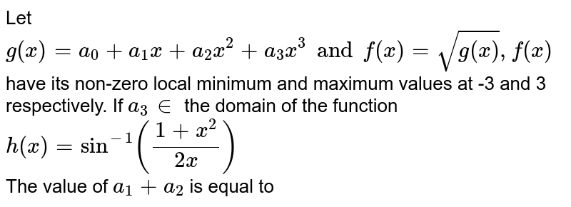 Let `g(x)=a_(0)+a_(1)x+a_(2)x^(2)+a_(3)x^(3)andf(x)=sqrt(g(x)),f(x)` have its non-zero local minimum  and maximum values at -3 and 3 respectively. If `a_(3) in ` the domain of the function `h(x)=sin^(-1)((1+x^(2))/(2x))` <br> The value of `a_(1)+a_(2)` is equal to