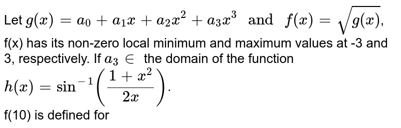 """Let `g(x)=a_(0)+a_(1)x+a_(2)x^(2)+a_(3)x^(3) """" and """" f(x)=sqrt(g(x))`, f(x) has its non-zero local minimum and maximum values at -3 and 3, respectively. If `a_(3) in` the domain of the function <br> `h(x)=sin^(-1)((1+x^(2))/(2x))`. <br> f(10) is defined for"""