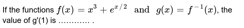"""If the functions `f(x)=x^(3)+e^(x//2) """" and """" g(x)=f^(-1)(x)`, the value of g'(1) is ………… ."""