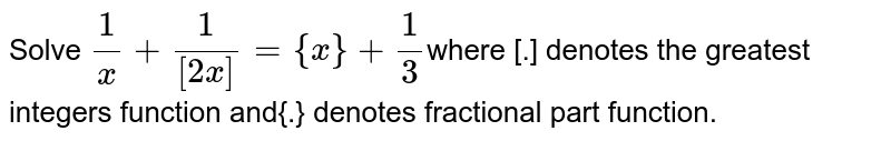 Solve `1/[x]+1/([2x])= {x}+1/3`where [.] denotes the greatest integers function and{.} denotes fractional part function.