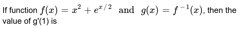 """If function `f(x)=x^(2)+e^(x//2) """" and """" g(x)=f^(-1)(x)`, then the value of g'(1) is"""