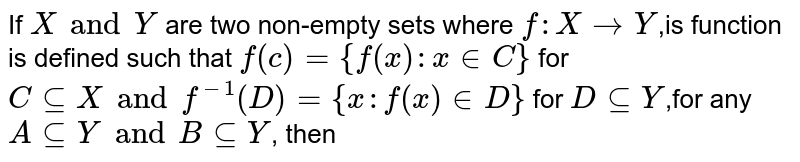 If  `X and Y` are two non-empty sets where `f: X->Y`,is function is defined such that   `f(c) = {f (x): x in C}` for `C sube X and f^-1 (D) = {x: f(x)  in D}` for `D sube Y`,for any `A sube Y and B sube Y`, then