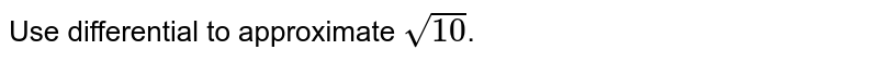 Use differential to approximate `sqrt(10)`.