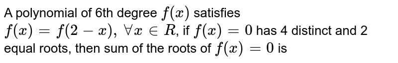 A polynomial of 6th degree `f(x)` satisfies `f(x)=f(2-x), AA x in R`, if `f(x)=0` has 4 distinct and 2 equal roots, then sum of the roots of `f(x)=0` is