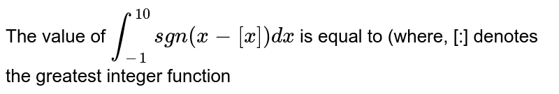The value of `int_-1^10 sgn (x -[x])dx` is equal to (where, [:] denotes the greatest integer function